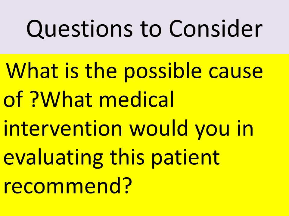 8 Questions to Consider What is the possible cause of What medical intervention would you in evaluating this patient recommend