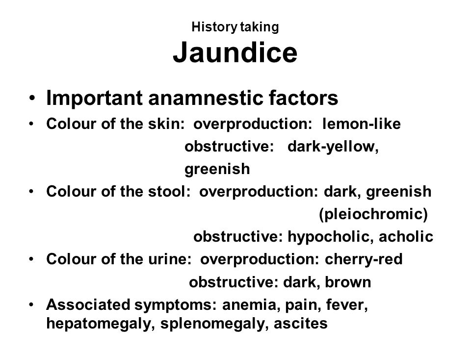 History taking Jaundice Important anamnestic factors Colour of the skin: overproduction: lemon-like obstructive: dark-yellow, greenish Colour of the s