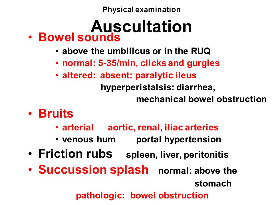 Physical examination Auscultation Bowel sounds above the umbilicus or in the RUQ normal: 5-35/min, clicks and gurgles altered: absent: paralytic ileus
