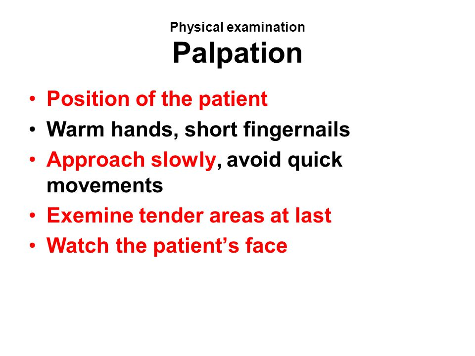 Physical examination Palpation Position of the patient Warm hands, short fingernails Approach slowly, avoid quick movements Exemine tender areas at la