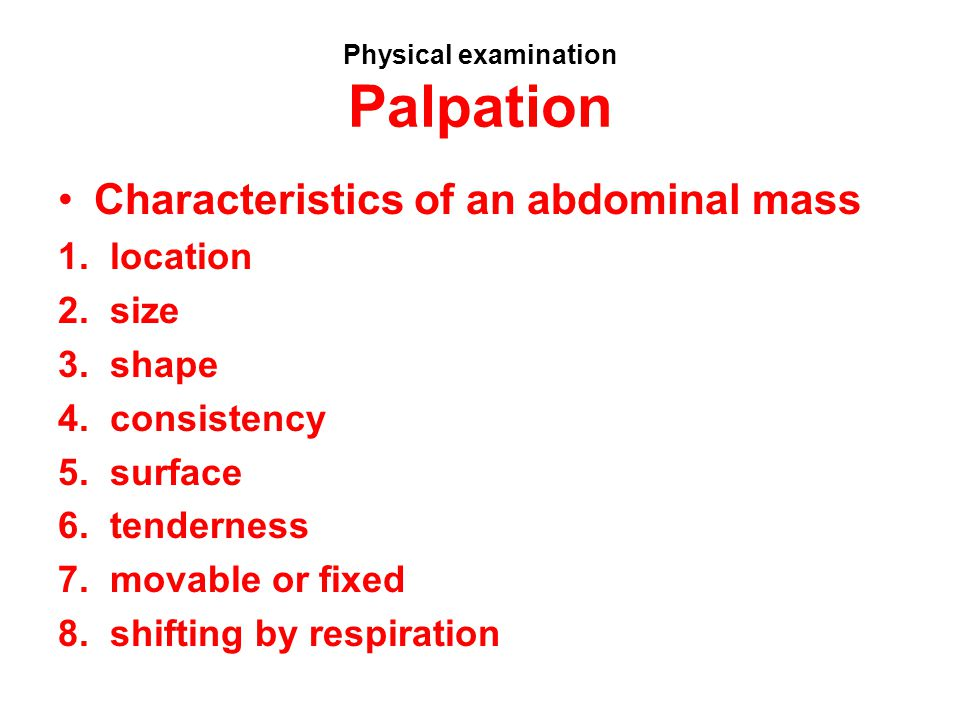 Physical examination Palpation Characteristics of an abdominal mass 1. location 2. size 3. shape 4. consistency 5. surface 6. tenderness 7. movable or