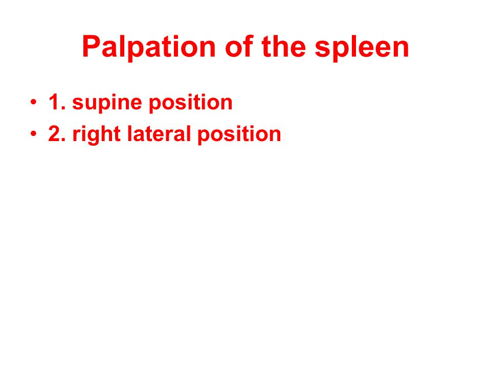 Palpation of the spleen 1. supine position 2. right lateral position