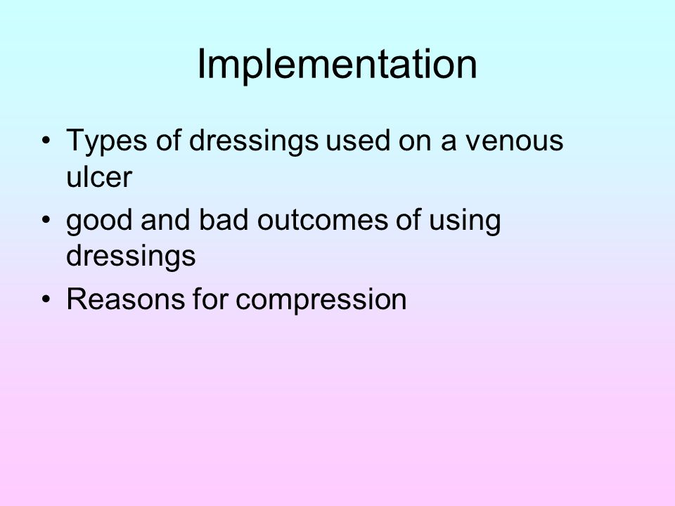 Implementation Types of dressings used on a venous ulcer good and bad outcomes of using dressings Reasons for compression