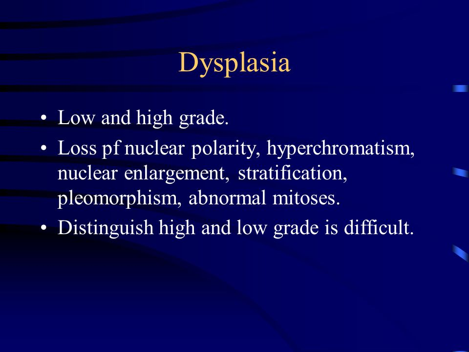 Dysplasia Low and high grade. Loss pf nuclear polarity, hyperchromatism, nuclear enlargement, stratification, pleomorphism, abnormal mitoses. Distingu