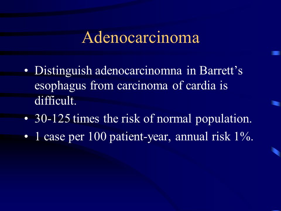 Adenocarcinoma Distinguish adenocarcinomna in Barrett's esophagus from carcinoma of cardia is difficult. 30-125 times the risk of normal population. 1