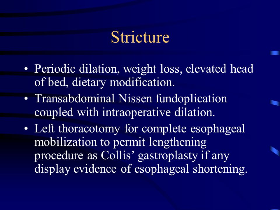 Stricture Periodic dilation, weight loss, elevated head of bed, dietary modification. Transabdominal Nissen fundoplication coupled with intraoperative