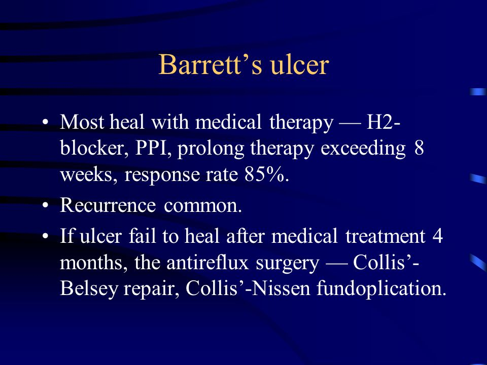 Barrett's ulcer Most heal with medical therapy — H2- blocker, PPI, prolong therapy exceeding 8 weeks, response rate 85%. Recurrence common. If ulcer f