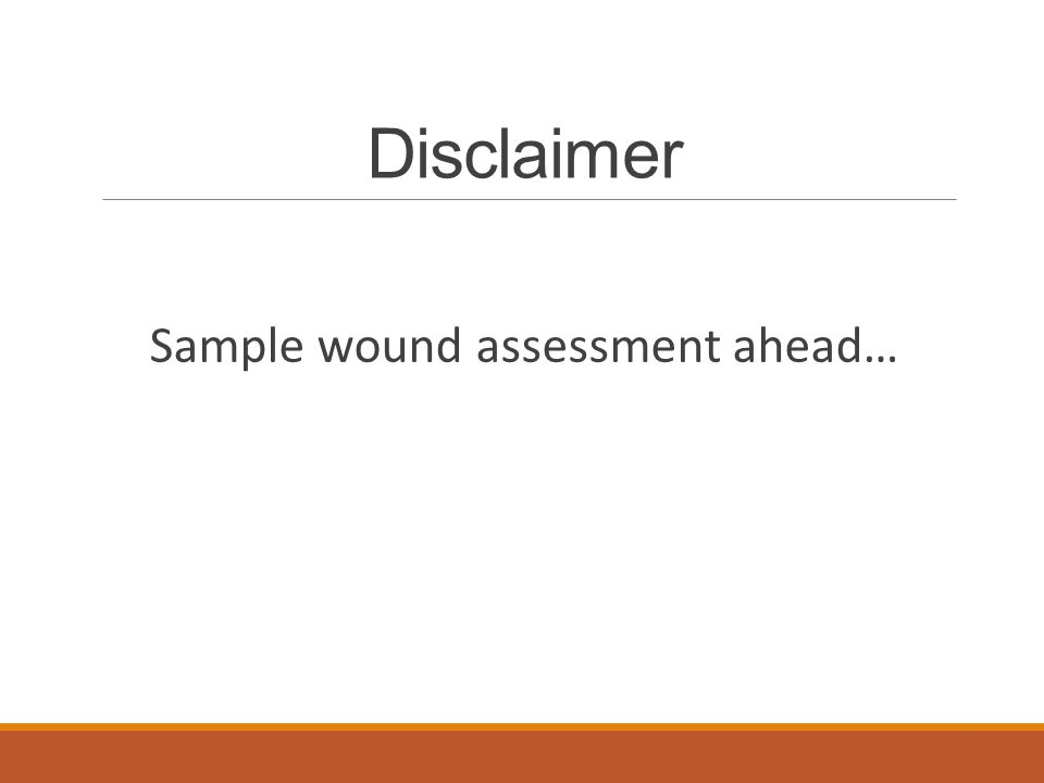 Disclaimer Sample wound assessment ahead…