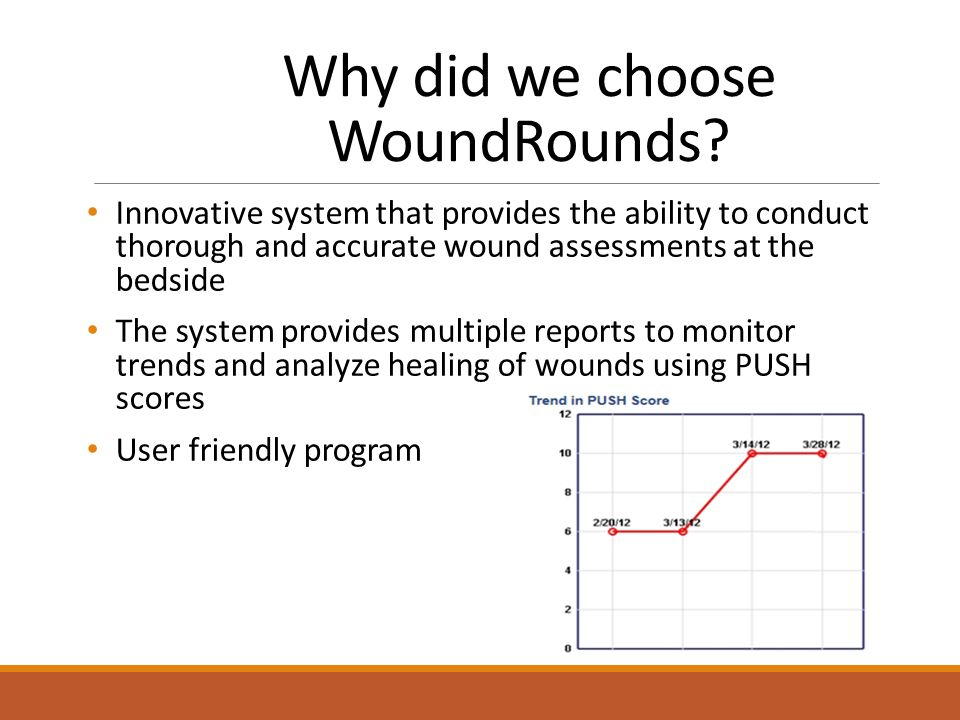 Implementation of WoundRounds 3 day on-site training session for Registered staff o Consent obtained for photography o Classroom session o Supervised bedside assessments o Train the trainer model with follow up training materials left on site Comprehensive training of Report generation and utilization to Registered and Administrative staff Reports provided valuable information at the Home and corporate level