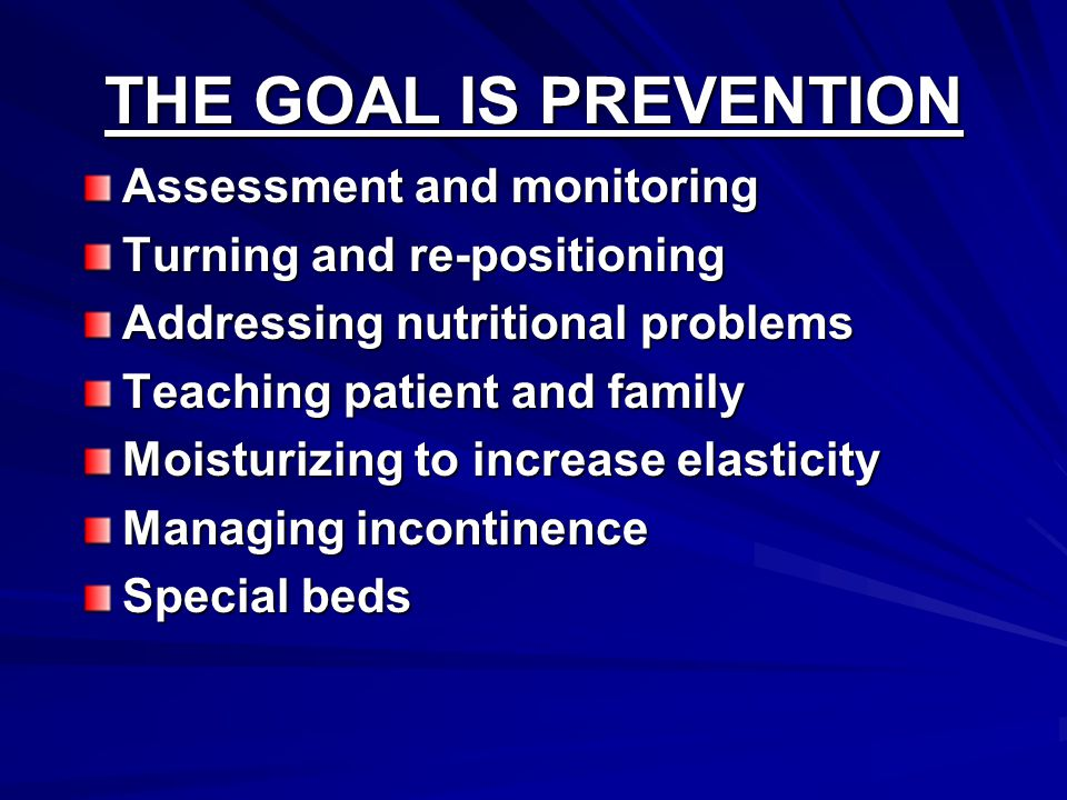 THE GOAL IS PREVENTION Assessment and monitoring Turning and re-positioning Addressing nutritional problems Teaching patient and family Moisturizing to increase elasticity Managing incontinence Special beds