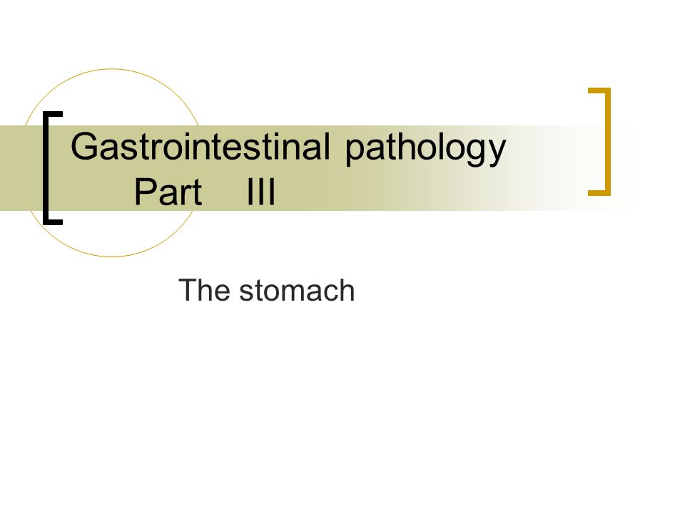 Gastrointestinal pathology Part III The stomach