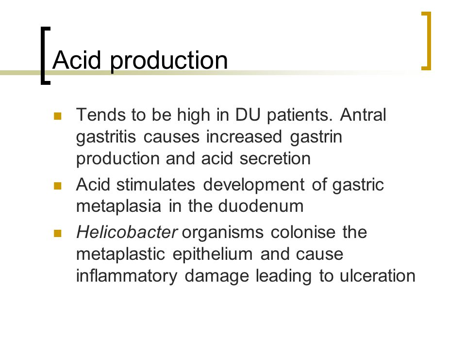 Acid production Tends to be high in DU patients. Antral gastritis causes increased gastrin production and acid secretion Acid stimulates development o