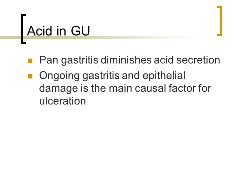 Acid in GU Pan gastritis diminishes acid secretion Ongoing gastritis and epithelial damage is the main causal factor for ulceration
