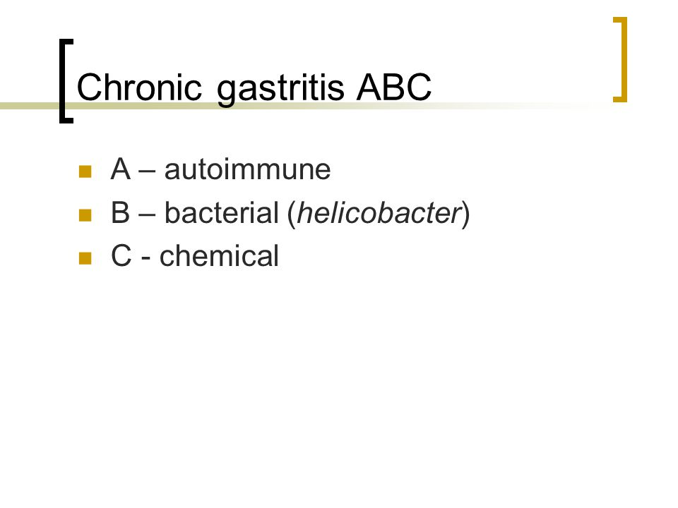 Chronic gastritis ABC A – autoimmune B – bacterial (helicobacter) C - chemical