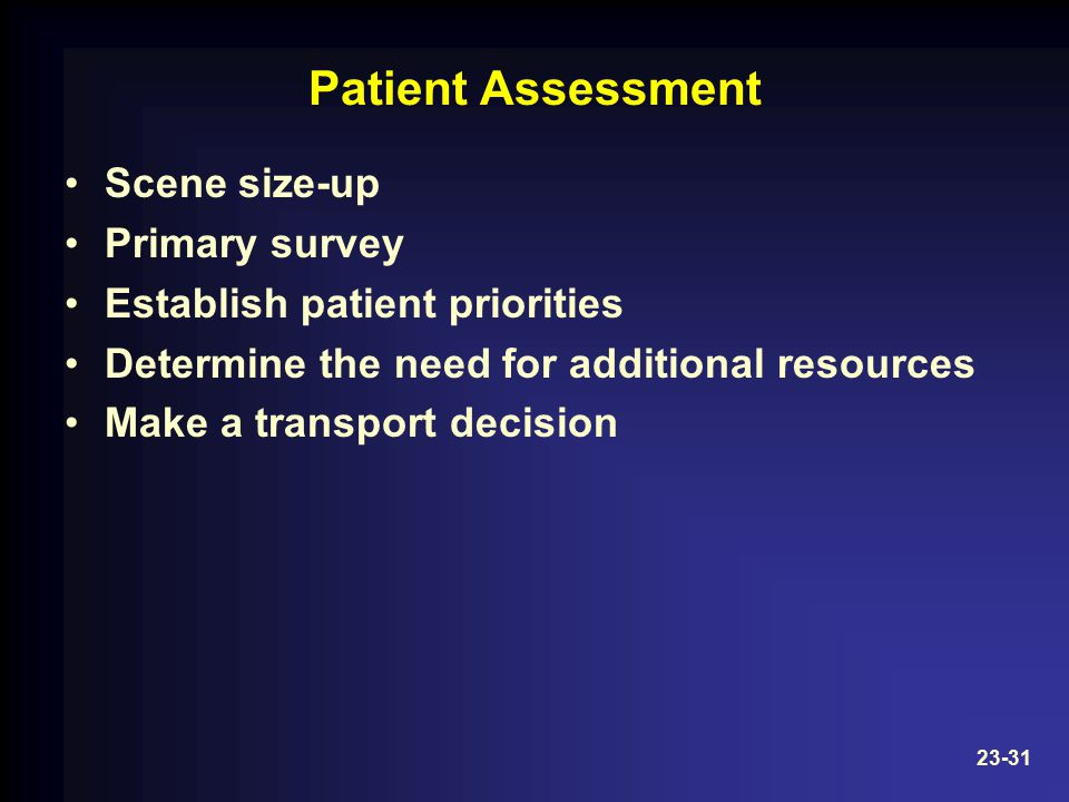 Patient Assessment Scene size-up Primary survey Establish patient priorities Determine the need for additional resources Make a transport decision 23-31