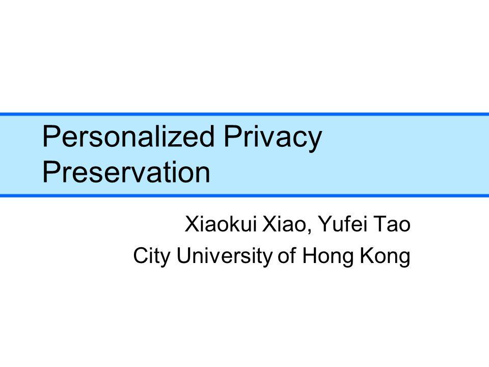 Personalized Privacy Preservation Xiaokui Xiao, Yufei Tao City University of Hong Kong