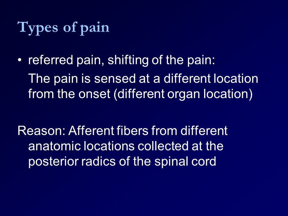 Types of pain referred pain, shifting of the pain: The pain is sensed at a different location from the onset (different organ location) Reason: Afferent fibers from different anatomic locations collected at the posterior radics of the spinal cord