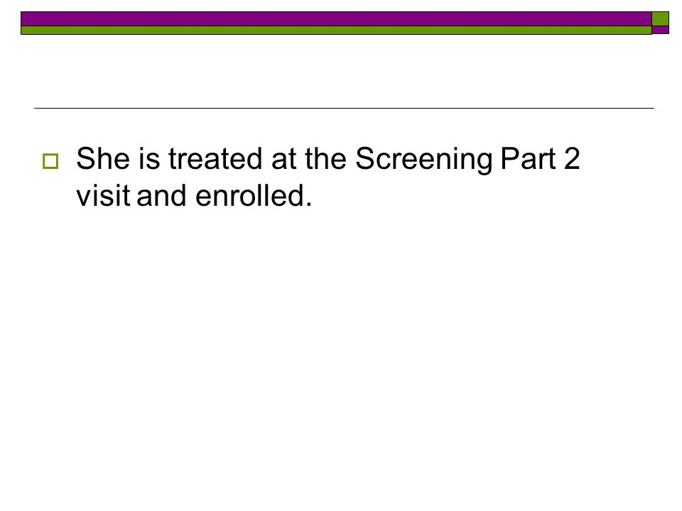  She is treated at the Screening Part 2 visit and enrolled.