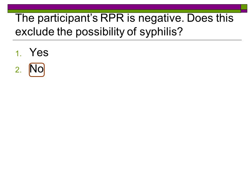 The participant's RPR is negative. Does this exclude the possibility of syphilis 1. Yes 2. No