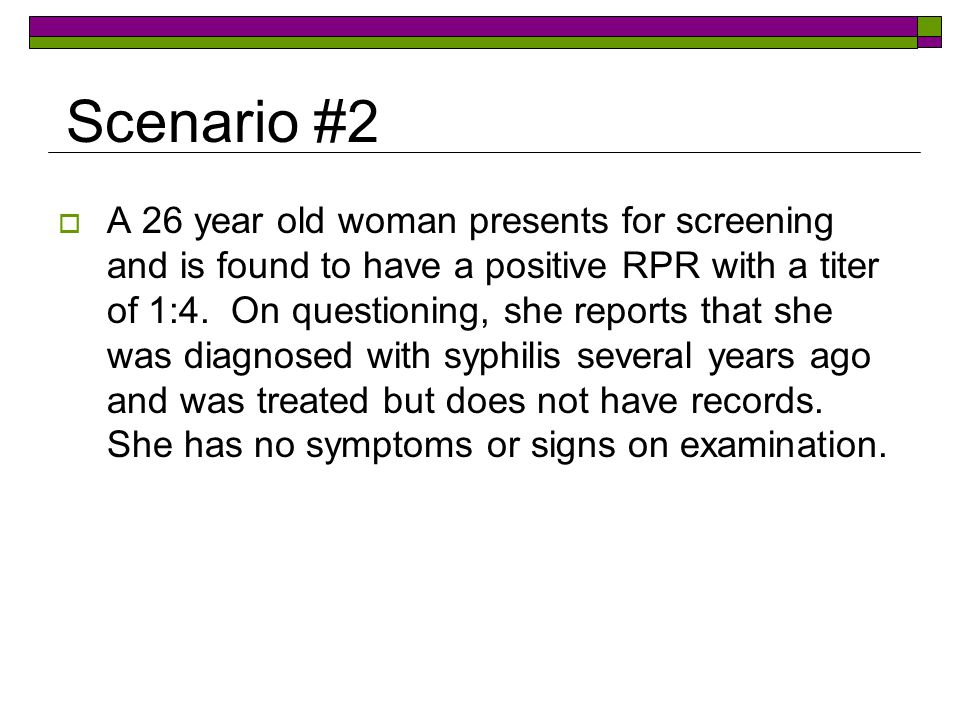 Scenario #2  A 26 year old woman presents for screening and is found to have a positive RPR with a titer of 1:4.