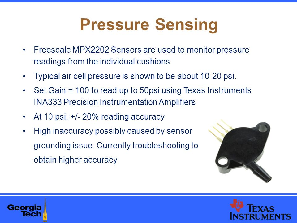 Pressure Sensing Freescale MPX2202 Sensors are used to monitor pressure readings from the individual cushions Typical air cell pressure is shown to be about 10-20 psi.