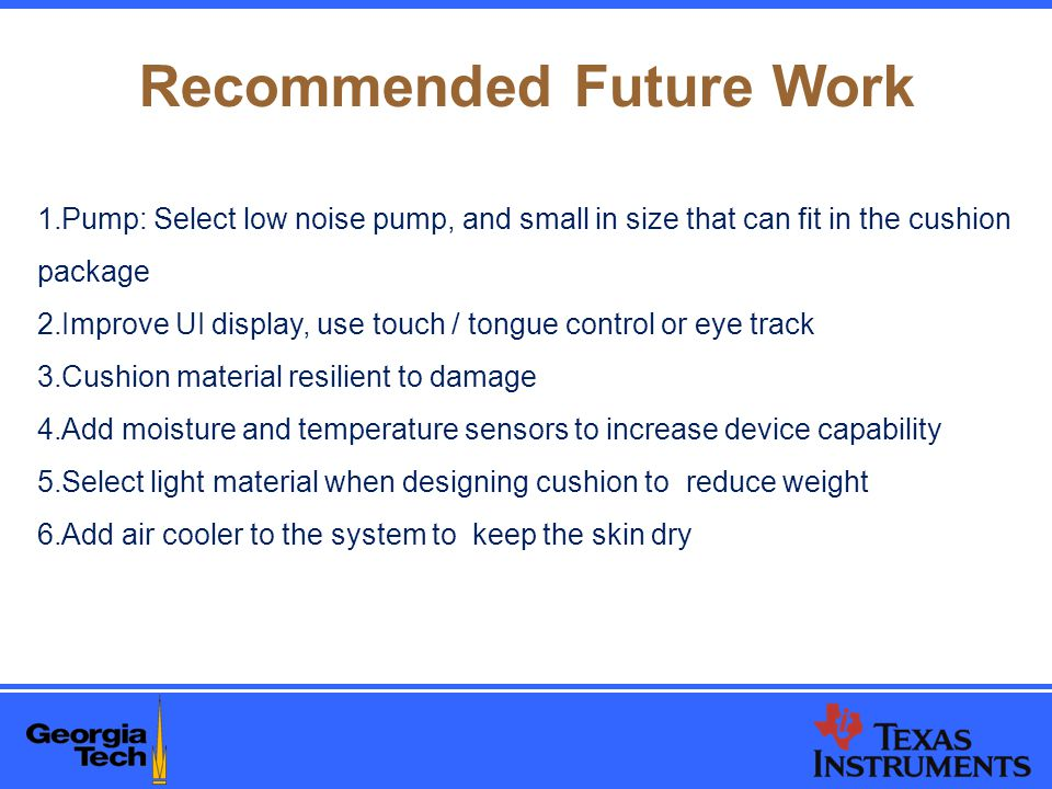 Recommended Future Work 1.Pump: Select low noise pump, and small in size that can fit in the cushion package 2.Improve UI display, use touch / tongue control or eye track 3.Cushion material resilient to damage 4.Add moisture and temperature sensors to increase device capability 5.Select light material when designing cushion to reduce weight 6.Add air cooler to the system to keep the skin dry