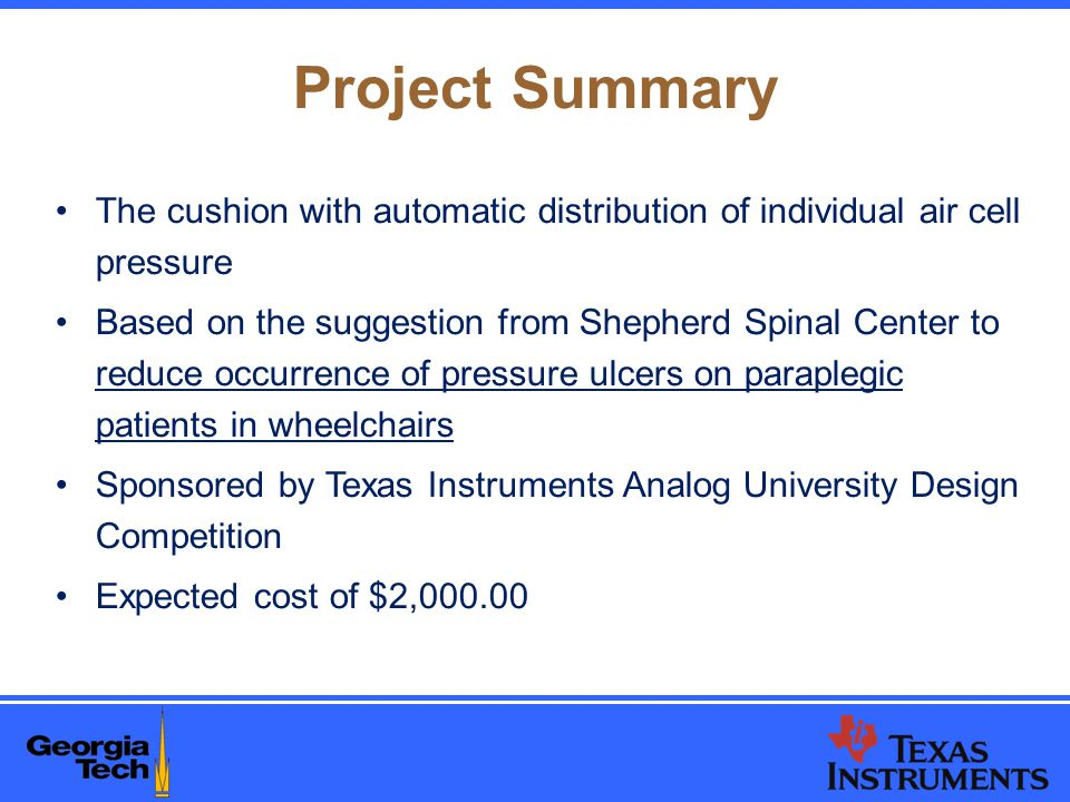 Project Summary The cushion with automatic distribution of individual air cell pressure Based on the suggestion from Shepherd Spinal Center to reduce occurrence of pressure ulcers on paraplegic patients in wheelchairs Sponsored by Texas Instruments Analog University Design Competition Expected cost of $2,000.00