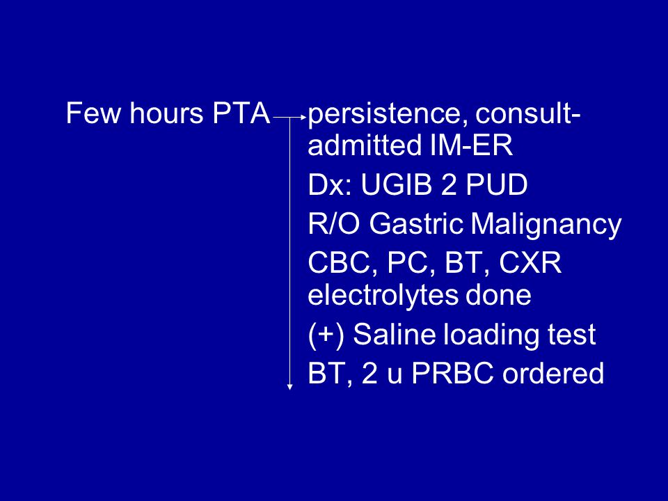 Few hours PTA persistence, consult- admitted IM-ER Dx: UGIB 2 PUD R/O Gastric Malignancy CBC, PC, BT, CXR electrolytes done (+) Saline loading test BT, 2 u PRBC ordered