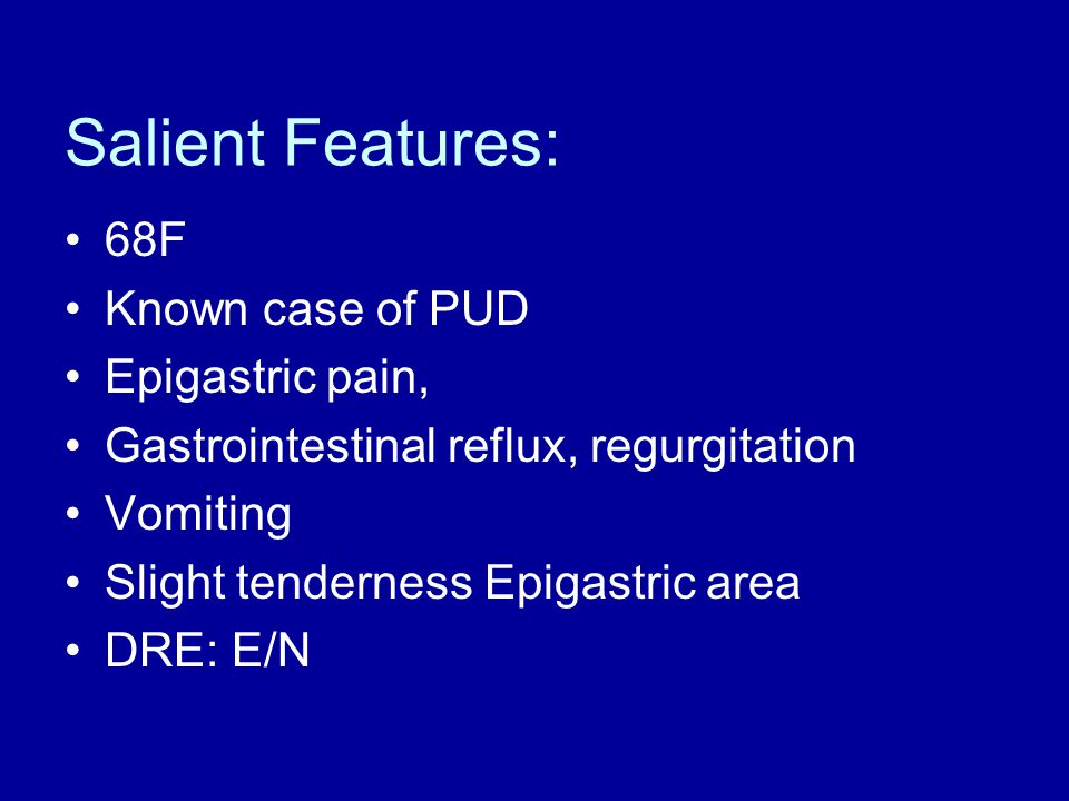 Salient Features: 68F Known case of PUD Epigastric pain, Gastrointestinal reflux, regurgitation Vomiting Slight tenderness Epigastric area DRE: E/N