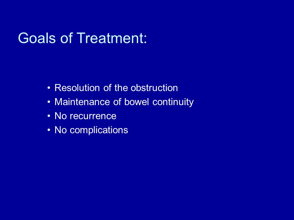 Goals of Treatment: Resolution of the obstruction Maintenance of bowel continuity No recurrence No complications