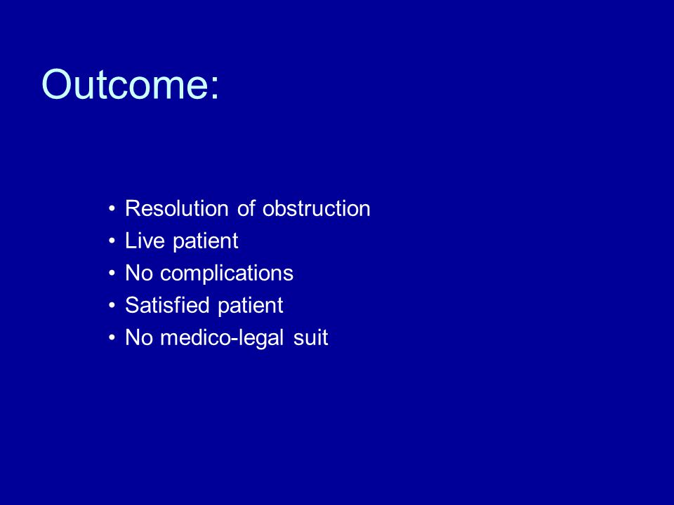 Outcome: Resolution of obstruction Live patient No complications Satisfied patient No medico-legal suit