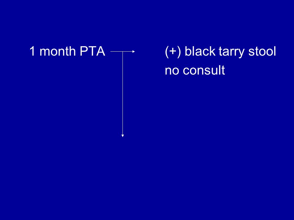 1 month PTA (+) black tarry stool no consult