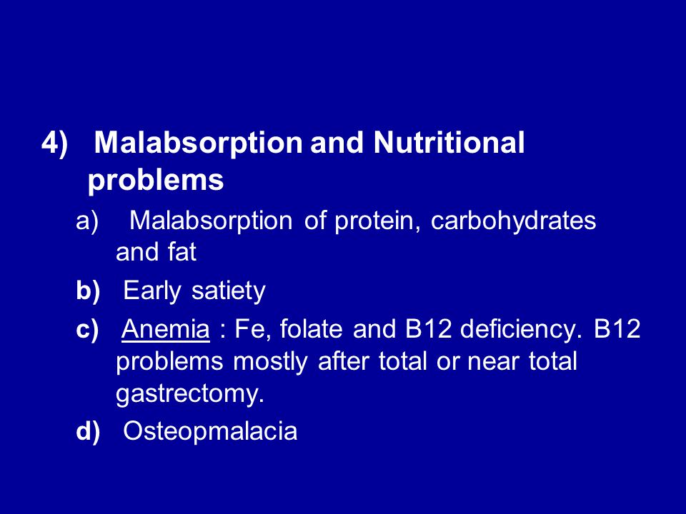4) Malabsorption and Nutritional problems a) Malabsorption of protein, carbohydrates and fat b) Early satiety c) Anemia : Fe, folate and B12 deficiency.