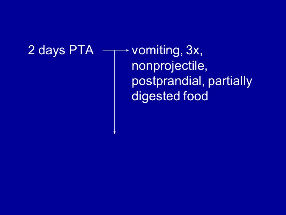 2 days PTA vomiting, 3x, nonprojectile, postprandial, partially digested food