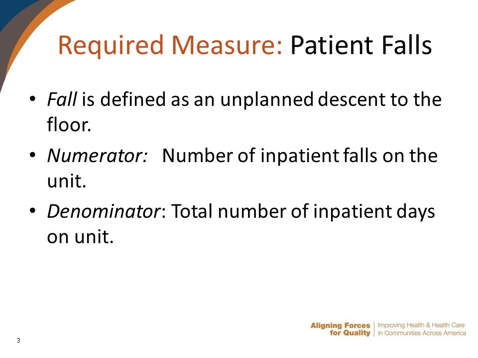 3 Required Measure: Patient Falls Fall is defined as an unplanned descent to the floor.
