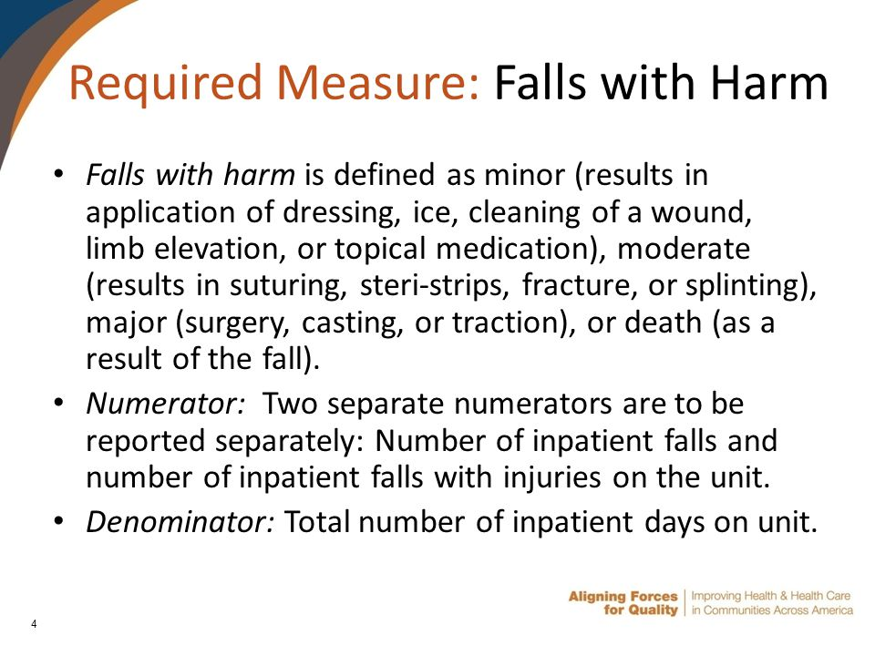 4 Required Measure: Falls with Harm Falls with harm is defined as minor (results in application of dressing, ice, cleaning of a wound, limb elevation, or topical medication), moderate (results in suturing, steri-strips, fracture, or splinting), major (surgery, casting, or traction), or death (as a result of the fall).