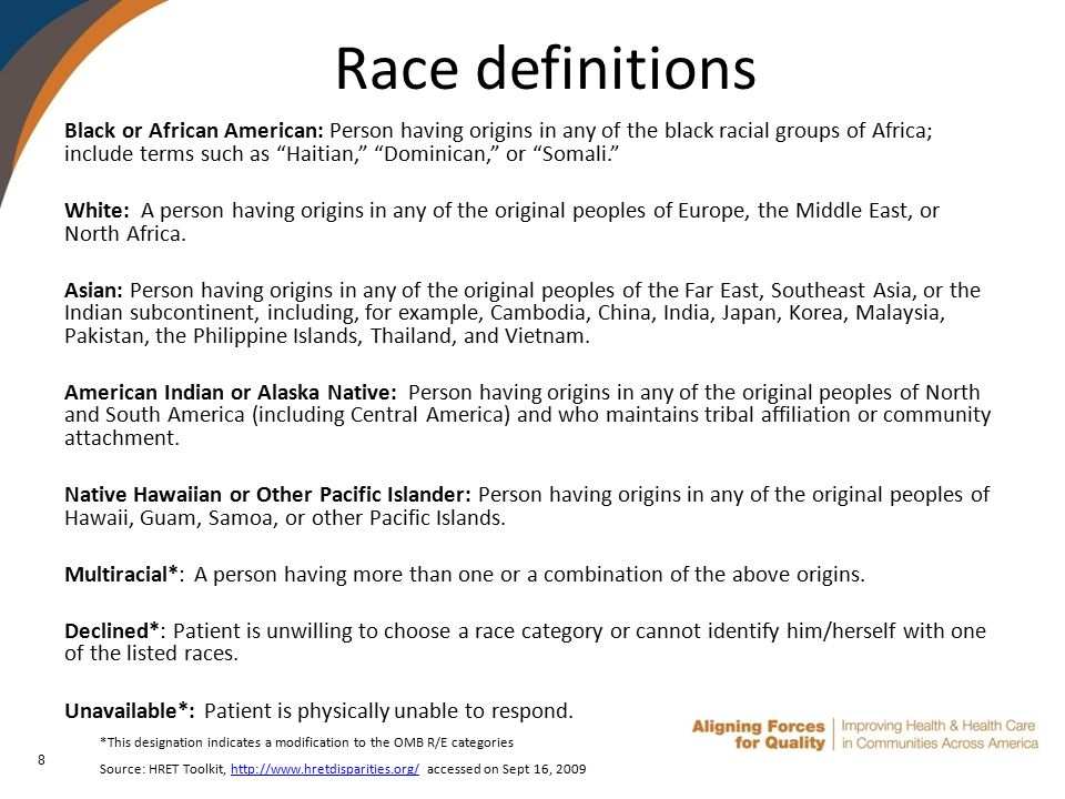 8 Race definitions Black or African American: Person having origins in any of the black racial groups of Africa; include terms such as Haitian, Dominican, or Somali. White: A person having origins in any of the original peoples of Europe, the Middle East, or North Africa.