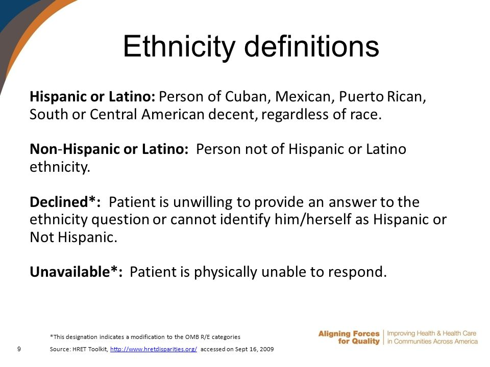 9 Ethnicity definitions Hispanic or Latino: Person of Cuban, Mexican, Puerto Rican, South or Central American decent, regardless of race.