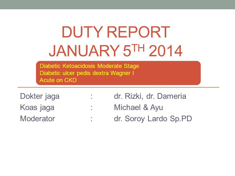 DUTY REPORT JANUARY 5 TH 2014 Dokter jaga: dr. Rizki, dr. Dameria Koas jaga:Michael & Ayu Moderator:dr. Soroy Lardo Sp.PD Diabetic Ketoacidosis Modera