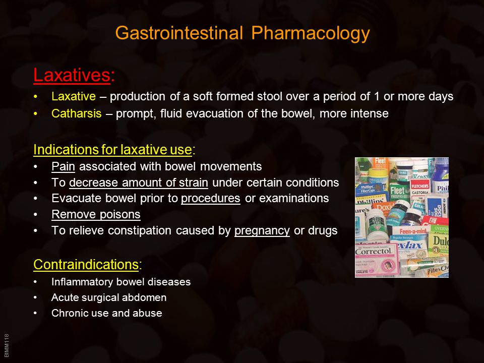 BIMM118 Gastrointestinal Pharmacology Laxatives: Laxative – production of a soft formed stool over a period of 1 or more days Catharsis – prompt, fluid evacuation of the bowel, more intense Indications for laxative use: Pain associated with bowel movements To decrease amount of strain under certain conditions Evacuate bowel prior to procedures or examinations Remove poisons To relieve constipation caused by pregnancy or drugs Contraindications: Inflammatory bowel diseases Acute surgical abdomen Chronic use and abuse