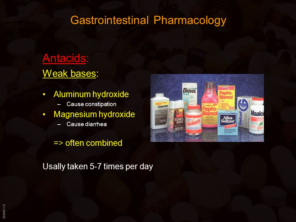 BIMM118 Gastrointestinal Pharmacology Antacids: Weak bases: Aluminum hydroxide –Cause constipation Magnesium hydroxide –Cause diarrhea => often combined Usally taken 5-7 times per day