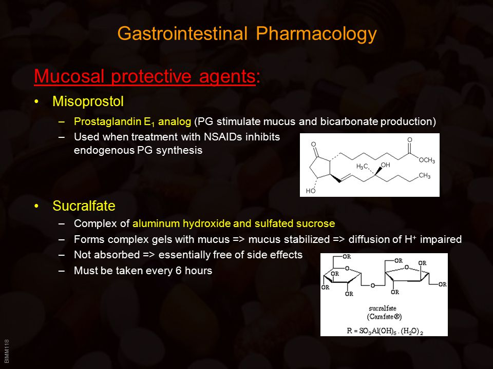 BIMM118 Gastrointestinal Pharmacology Mucosal protective agents: Misoprostol –Prostaglandin E 1 analog (PG stimulate mucus and bicarbonate production) –Used when treatment with NSAIDs inhibits endogenous PG synthesis Sucralfate –Complex of aluminum hydroxide and sulfated sucrose –Forms complex gels with mucus => mucus stabilized => diffusion of H + impaired –Not absorbed => essentially free of side effects –Must be taken every 6 hours