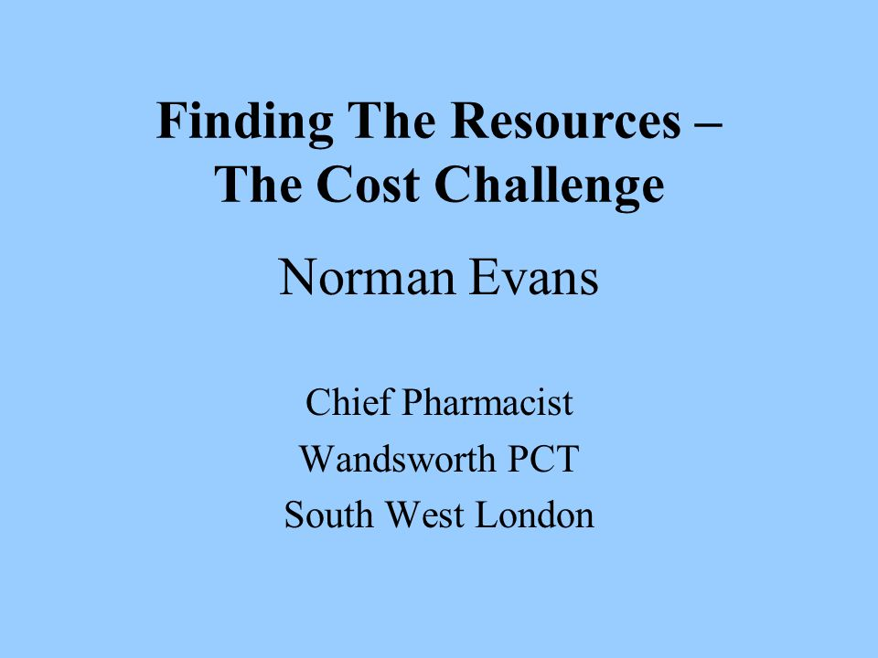 Norman Evans Chief Pharmacist Wandsworth PCT South West London Finding The Resources – The Cost Challenge