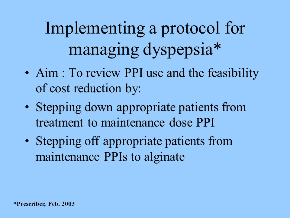 Implementing a protocol for managing dyspepsia* Aim : To review PPI use and the feasibility of cost reduction by: Stepping down appropriate patients from treatment to maintenance dose PPI Stepping off appropriate patients from maintenance PPIs to alginate *Prescriber, Feb.