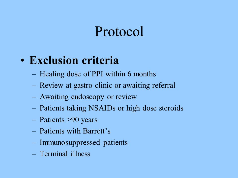 Protocol Exclusion criteria –Healing dose of PPI within 6 months –Review at gastro clinic or awaiting referral –Awaiting endoscopy or review –Patients taking NSAIDs or high dose steroids –Patients >90 years –Patients with Barrett's –Immunosuppressed patients –Terminal illness