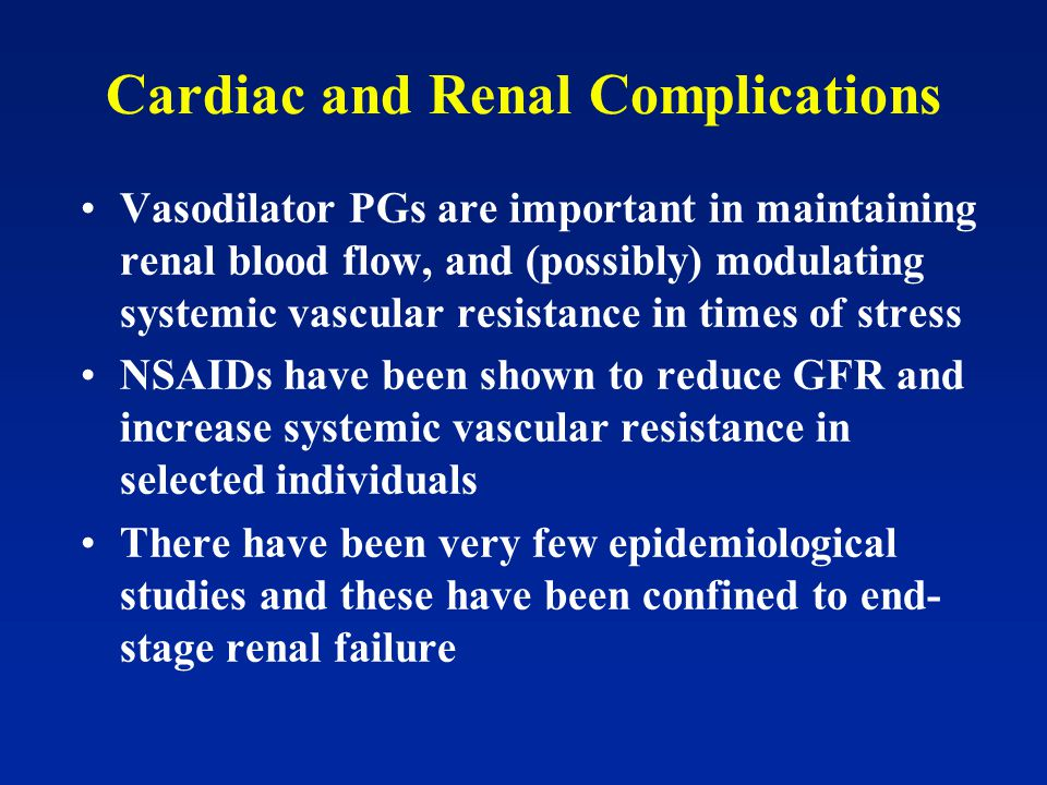 Cardiac and Renal Complications Vasodilator PGs are important in maintaining renal blood flow, and (possibly) modulating systemic vascular resistance in times of stress NSAIDs have been shown to reduce GFR and increase systemic vascular resistance in selected individuals There have been very few epidemiological studies and these have been confined to end- stage renal failure