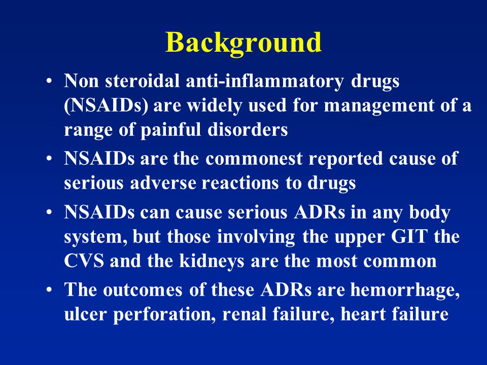 Background Non steroidal anti-inflammatory drugs (NSAIDs) are widely used for management of a range of painful disorders NSAIDs are the commonest reported cause of serious adverse reactions to drugs NSAIDs can cause serious ADRs in any body system, but those involving the upper GIT the CVS and the kidneys are the most common The outcomes of these ADRs are hemorrhage, ulcer perforation, renal failure, heart failure