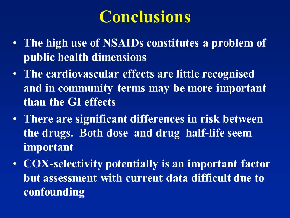 Conclusions The high use of NSAIDs constitutes a problem of public health dimensions The cardiovascular effects are little recognised and in community terms may be more important than the GI effects There are significant differences in risk between the drugs.