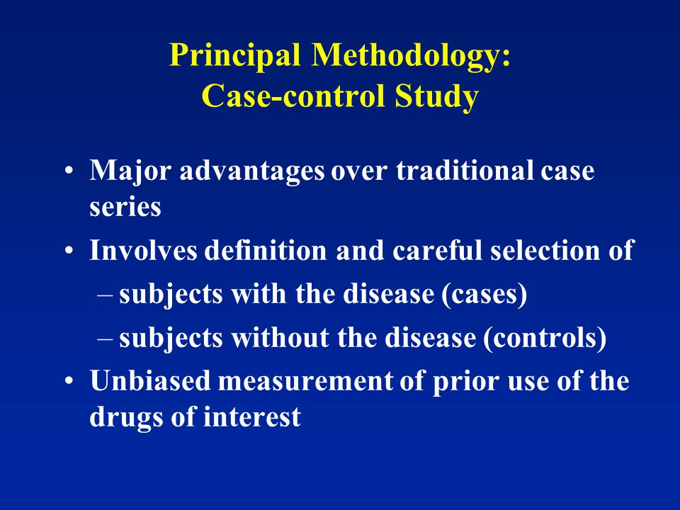 Principal Methodology: Case-control Study Major advantages over traditional case series Involves definition and careful selection of –subjects with the disease (cases) –subjects without the disease (controls) Unbiased measurement of prior use of the drugs of interest