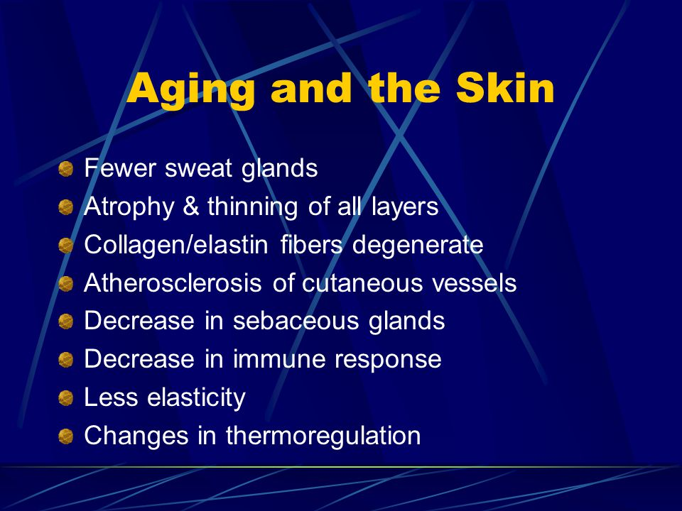 Aging and the Skin Fewer sweat glands Atrophy & thinning of all layers Collagen/elastin fibers degenerate Atherosclerosis of cutaneous vessels Decreas